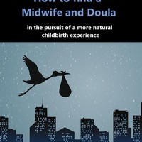 How to find a midwife and doula, in the pursuit of a more natural childbirth experience: How to become more informed about your options, and look ... with anticipation and trust in yourself.