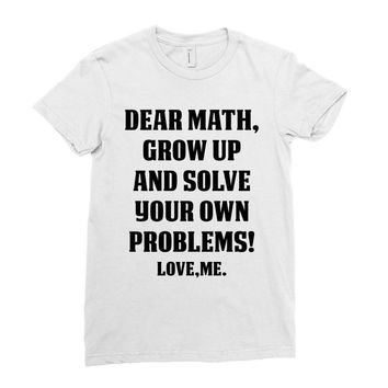 Dear Math Grow Up and Solve Your Own Problems! Love, me Ladies Fitted T-Shirt