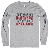 I Don't Know How To Act My Age. I Have Never Been This Age Before. ...