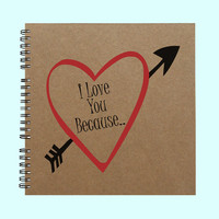 I Love You Because- Book, Large Journal, Personalized Book, Personalized Journal, , Sketchbook, Scrapbook, Smashbook