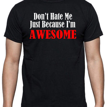 Funny T-Shirt - Don't Hate Me Just Because I'm AWESOME, You're Amazing, Awe-Inspiring, Humor Joke Shirt