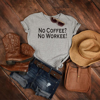 Coffee Lover Gift, Coworker Shirt, Best Friend Gifts, No Coffee No Workee Tee Shirt, Funny Women's Graphic Tshirt, I Love Coffee T-shirt Top