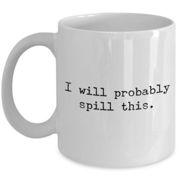 I Will Probably Spill This Mug 11 oz. Ceramic Coffee Cup