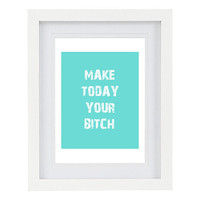 Make Today Your Bitch, Humorous, Inspirational Quote, Typography Art Print, Customizable, 8 x 10 FREE AU SHIPPING