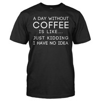 I Don't Know What a Day Without Coffee Is Like