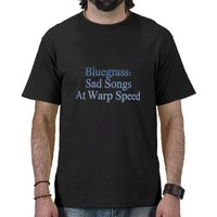 Bluegrass: Sad Songs At Warp Speed Tshirt from Zazzle.com