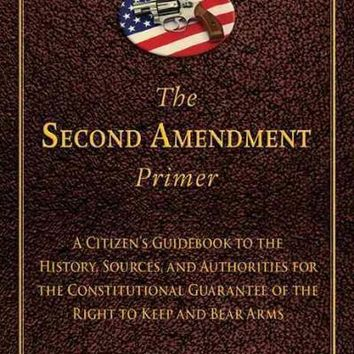 The Second Amendment Primer: A Citizen's Guidebook to the History, Sources, and Authorities for the Constitutional Guarantee of the Right to Keep and Bear Arms