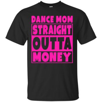 Dance Mom - Straight Out Of Money T-Shirt Funny Mother Gift