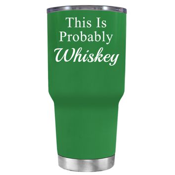 This is Probably Whiskey on Kelly Green 30 oz Tumbler Cup