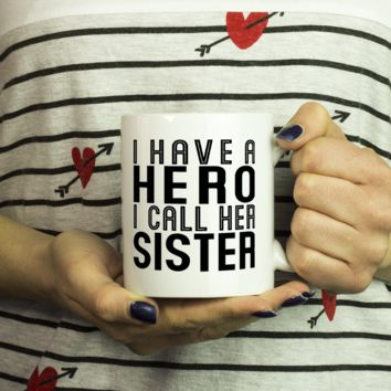 I HAVE A HERO I CALL HER SISTER * Gift From Brother, Sister * White Coffee Mug 11oz.