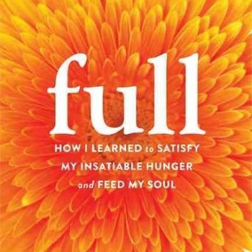 Full: How I Learned to Satisfy My Insatiable Hunger and Feed My Soul: Full: How One Woman Found Yoga, Eased Her Inner Hunger, and Started Loving Herself