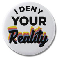 "I Deny Your Reality 1.25"" or 2.25"" Pinback Pin Button or Refrigerator Magnet Denial of Reality"
