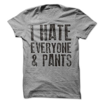 I Hate Everyone and Pants Funny T-Shirt Tee. Free Domestic Shipping