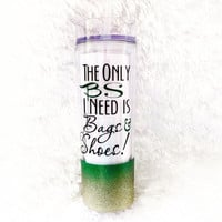The only BS I need is bags and shoes * Personalized Tumbler * Personalized cup * Custom tumbler * Glitter Dipped Tumbler *  Birthday Gift *