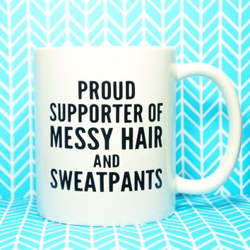 Proud Supporter of Messy Hair and SweatPants COFFEE MUG, Proud Supporter of Sweatpants, Lazy Day Mug, Funny Mug, Messy Hair Don't Care
