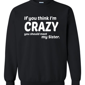 If you think I'm crazy you should see my sister  Crewneck Sweatshirt