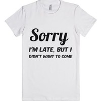 Sorry I'm Late, But I Didn't Want To Come-Female White T-Shirt