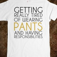 Getting tired of pants and responsibilities tee t shirt
