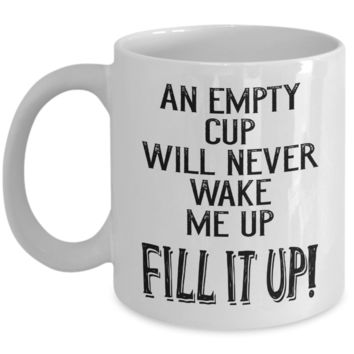 An empty cup will never wake me up - funny novelty coffee mug