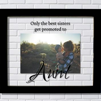 Aunt Frame - Only the best sisters get promoted to Aunt - Photo Picture - New Aunt The Burnt Branch