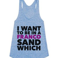 I Want to be in a Franco Sandwhich-Female Athletic Blue Tank