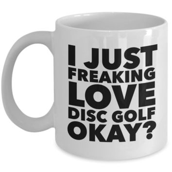 Disc Golf Gifts I Just Freaking Love Disc Golf Okay Funny Mug Ceramic Coffee Cup
