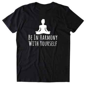Be In Harmony With Yourself Shirt Spiritual Yoga Yogi Lotus Meditate Meditation Clothing Tumblr T-shirt