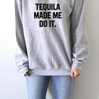 Tequila made me do it  Sweatshirt Unisex slogan  top cute womens gift to her teen jumper sweatshirt funny slogan save animal