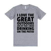 I love the great outdoors and by that I mean drinking on the patio t-shirt