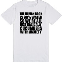 The Human Body is 90% Water So We're Basically All Just Cucumbers With Anxiety | T-Shirt | SKREENED