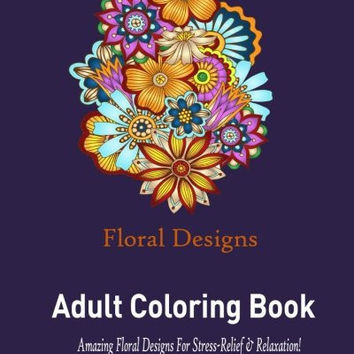 Floral Designs: Adult Coloring Book:: Stress Relieving Floral Designs to Color!