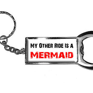 My Other Ride Is A Mermaid Bottle Opener Keychain