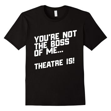 You're Not The Boss Of Me... Theatre Is! T-Shirt
