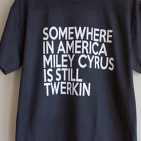 somewhere in america miley cyrus is still twerkin black unisex tshirts shirts shirt top