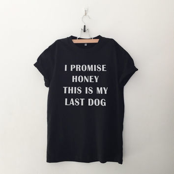 I promise honey this is my last dog TShirt women gifts instagram tumblr hipster animals pets lover fangirls fashion girlfriends birthday