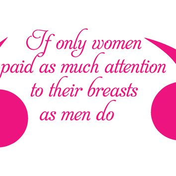 Breast Cancer, If Only Women Paid As Much Attention To Their Breast As Men Do, Vinyl Graphic Decal Sticker Vehicle Car Truck Window Wall Laptop - High Quality Outdoor Rated Vinyl + FREE DECAL