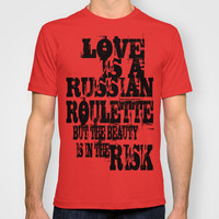 Love Is A Russian Roulette But The Beauty Is In The Risk T-shirt by Timothy Davis