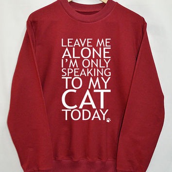 Leave Me Alone I'm Only Speaking To My Cat Today Shirt Sweatshirt Clothing Sweater Top Tumblr Fashion Funny Text Slogan Dope Jumper tee