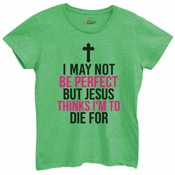 Womens I May Not Be Perfect But Jesus Thinks I Am To Die For Tshirt