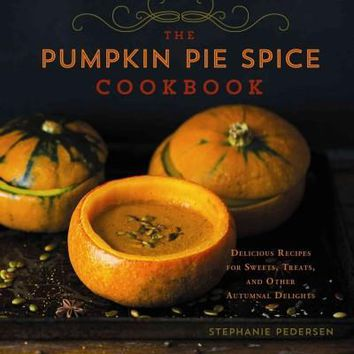 Pumpkin Pie Spice Cookbook: Delicious Recipes for Sweets, Treats, and Other Autumnal Delights