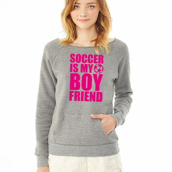 Soccer Is My Boyfriend ladies sweatshirt