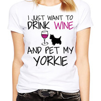 Yorkie Shirt - I Just Want To Drink Wine and Pet My Yorkie TShirt - Yorkshire Terrier - Dog Shirt - Yorkie Clothing - I Love Dogs Tees