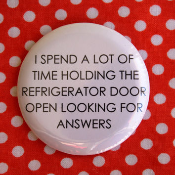 I spend a lot of time holding the refrigerator door open looking for answers  - 2.25 inch pinback button badge