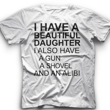 I Have A Beautiful Daughter I Also Have A Gun A Shovel And An Alibi- T-ShirtGraphic - T