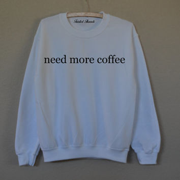Need more coffee white sweatshirt for women T-shirts S M L