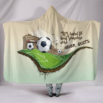 Soccer Hooded Blanket - It's Hard To Beat Somebody Who Never Quits