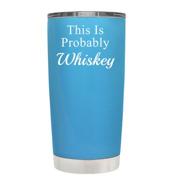 This is Probably Whiskey on Baby Blue 20 oz Tumbler Cup