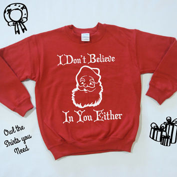 Santa Sweatshirt. Holiday Sweatshirt. I Don't Believe In You Either. Christmas Sweater. Funny Holiday shirt. I believe in Santa sweater.