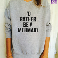 I'd rather be a mermaid sweatshirt jumper cool fashion gift girls sizing women sweater funny cute teens dope teenagers