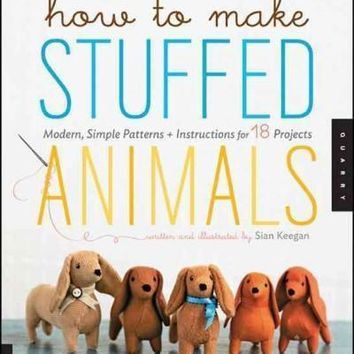 How to Make Stuffed Animals: Modern Simple Patterns and Instructions for 18 Projects